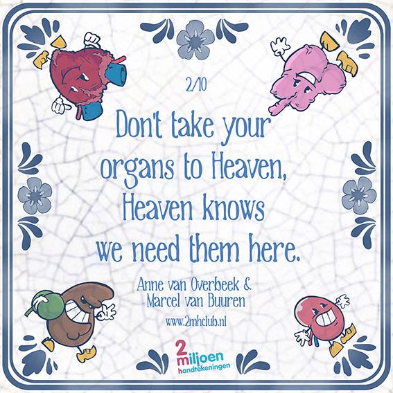 #tegeltjeswijsheid 2: Vertaling: Neem je organen niet mee naar de hemel, de hemel (God) weet dat ze hier nodig zijn. Uitleg: Soms is men om godsdienstige redenen, zoals volledige opstanding uit de dood, tegen post-mortale #orgaandonatie. Vaak kent diezelfde godsdienst ook argumenten die juist wel pleiten vóór de lief te hebben naaste(n). http://youtu.be/DXEpqxii_p0
